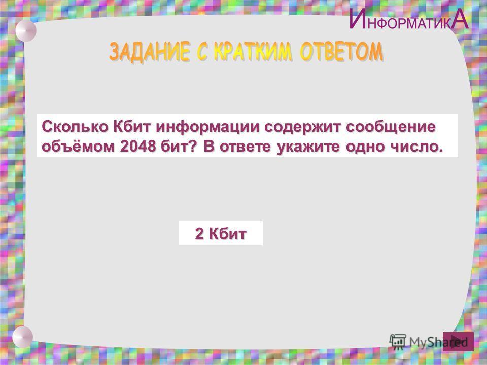 Сколько Кбит информации содержит сообщение объёмом 2048 бит? В ответе укажите одно число. 2 Кбит