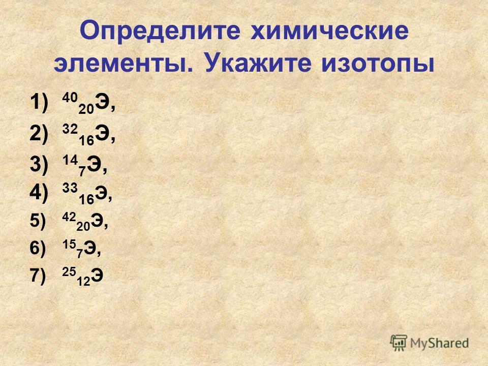 Определите химические элементы. Укажите изотопы 1) 40 20 Э, 2) 32 16 Э, 3) 14 7 Э, 4) 33 16 Э, 5) 42 20 Э, 6) 15 7 Э, 7) 25 12 Э
