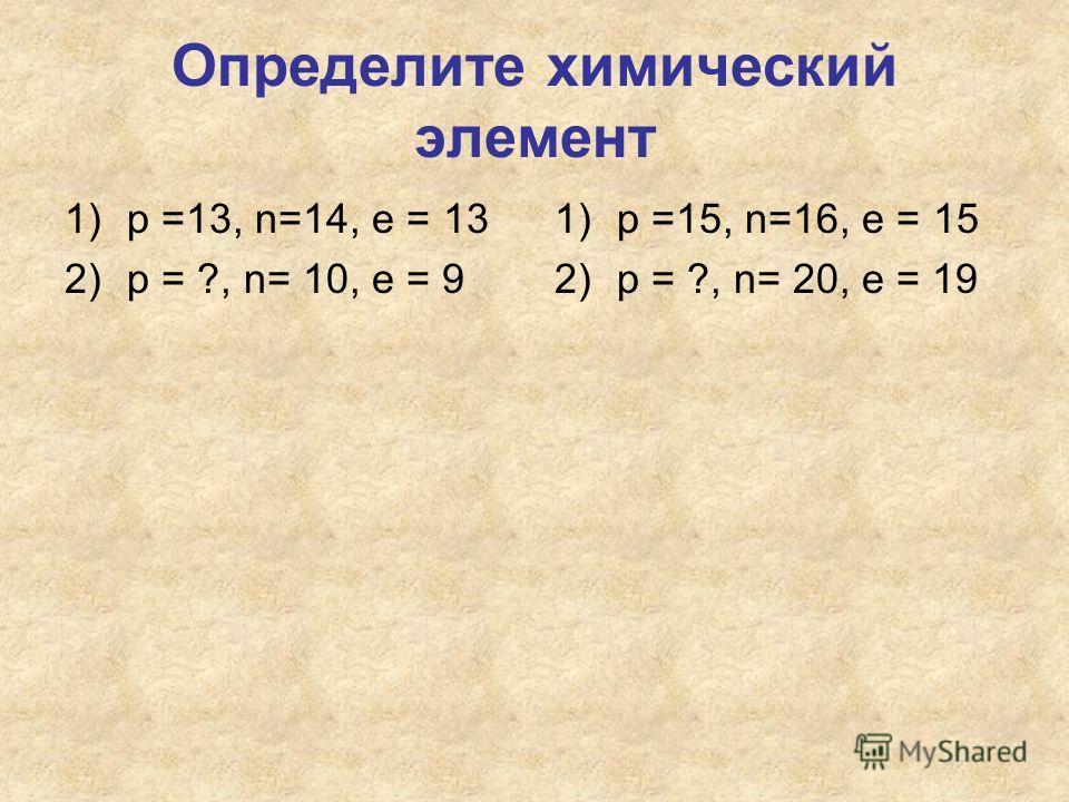 Определите химический элемент 1)р =13, n=14, e = 13 2)р = ?, n= 10, e = 9 1)р =15, n=16, e = 15 2)р = ?, n= 20, e = 19