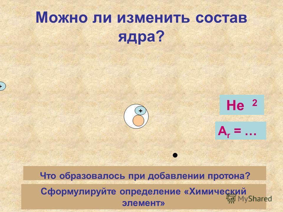 Можно ли изменить состав ядра? + + Что образовалось при добавлении протона? Не 2 А r = … Сформулируйте определение «Химический элемент»