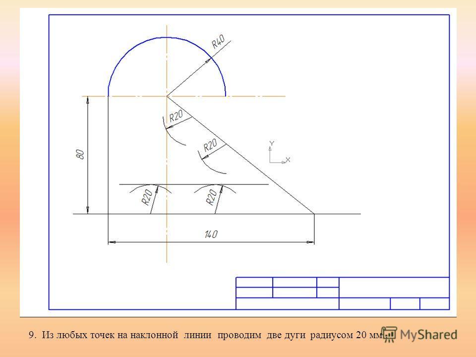 9. Из любых точек на наклонной линии проводим две дуги радиусом 20 мм.