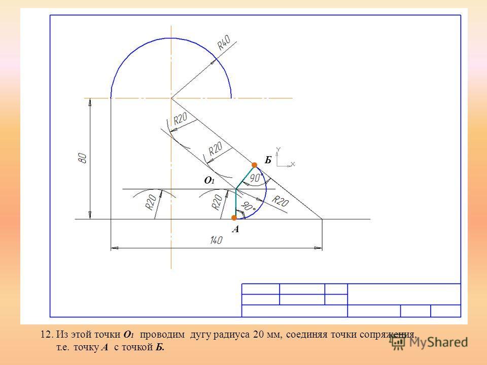 12. Из этой точки О 1 проводим дугу радиуса 20 мм, соединяя точки сопряжения, т.е. точку А с точкой Б. А Б О1О1