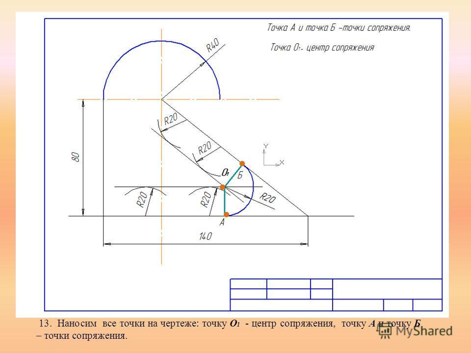 13. Наносим все точки на чертеже: точку О 1 - центр сопряжения, точку А и точку Б – точки сопряжения.