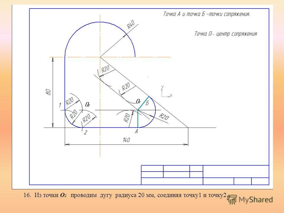 16. Из точки О 2 проводим дугу радиуса 20 мм, соединяя точку1 и точку2.