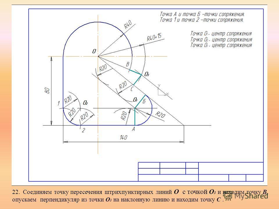 22. Соединяем точку пересечения штрихпунктирных линий О с точкой О 3 и находим точку В, опускаем перпендикуляр из точки О 3 на наклонную линию и находим точку С.