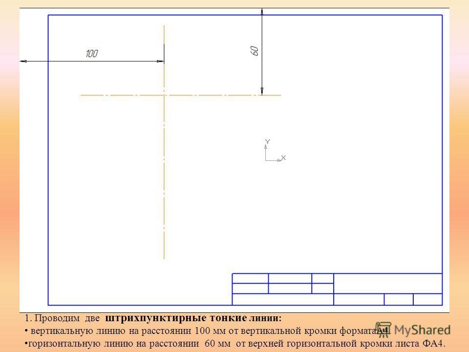 1. Проводим две штрихпунктирные тонкие линии: вертикальную линию на расстоянии 100 мм от вертикальной кромки форматаА4. горизонтальную линию на расстоянии 60 мм от верхней горизонтальной кромки листа ФА4.