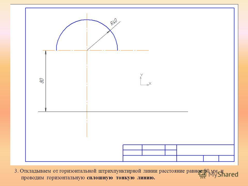 3. Откладываем от горизонтальной штрихпунктирной линии расстояние равное 80 мм и проводим горизонтальную сплошную тонкую линию.