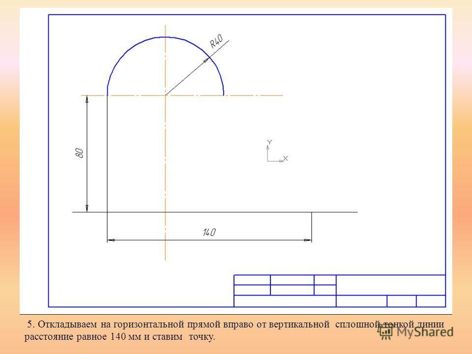 5. Откладываем на горизонтальной прямой вправо от вертикальной сплошной тонкой линии расстояние равное 140 мм и ставим точку.