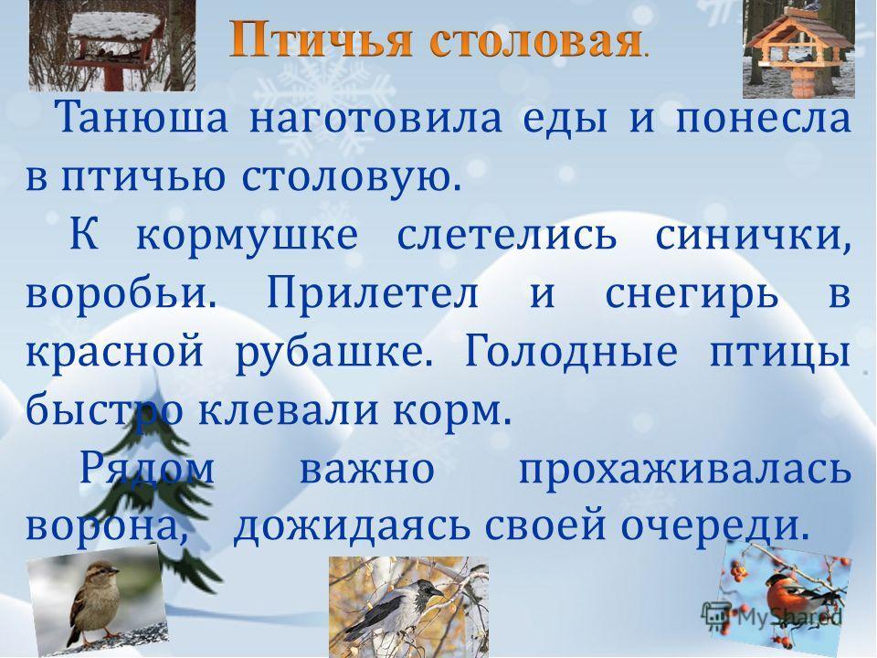 Танюша наготовила еды и понесла в птичью столовую. К кормушке слетелись синички, воробьи. Прилетел и снегирь в красной рубашке. Голодные птицы быстро клевали корм. Рядом важно прохаживалась ворона, дожидаясь своей очереди.