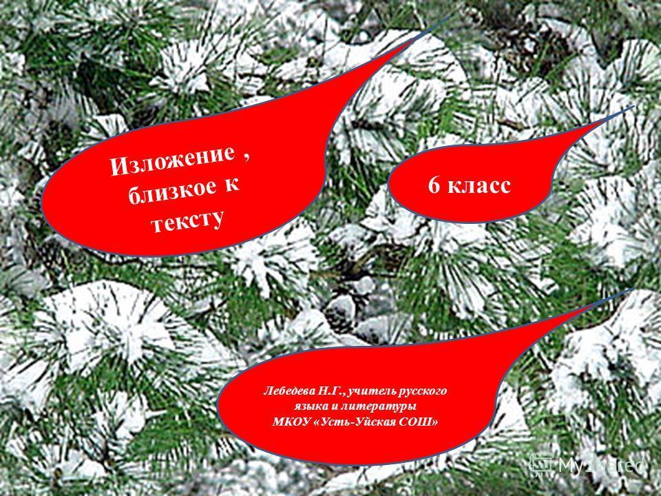 Изложение, близкое к тексту 6 класс Лебедева Н.Г., учитель русского языка и литературы МКОУ «Усть-Уйская СОШ»