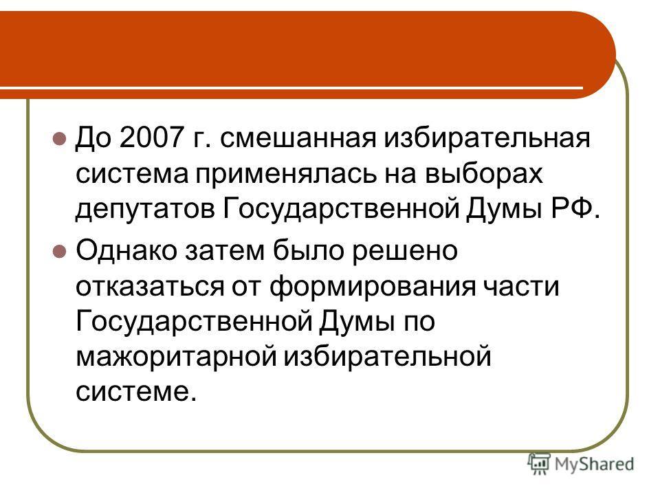 До 2007 г. смешанная избирательная система применялась на выборах депутатов Государственной Думы РФ. Однако затем было решено отказаться от формирования части Государственной Думы по мажоритарной избирательной системе.