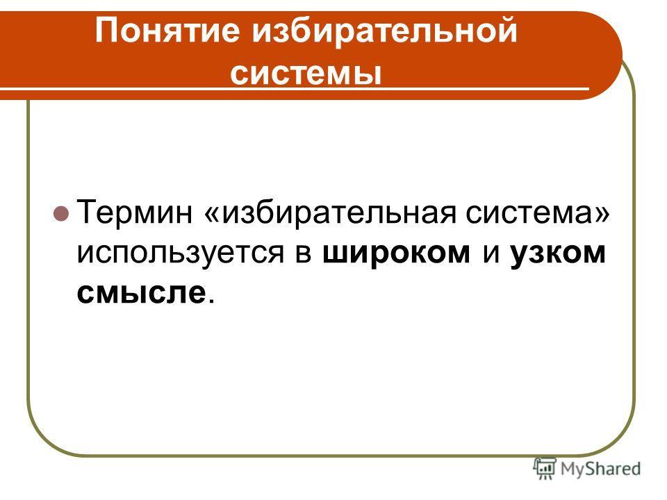 Понятие избирательной системы Термин «избирательная система» используется в широком и узком смысле.
