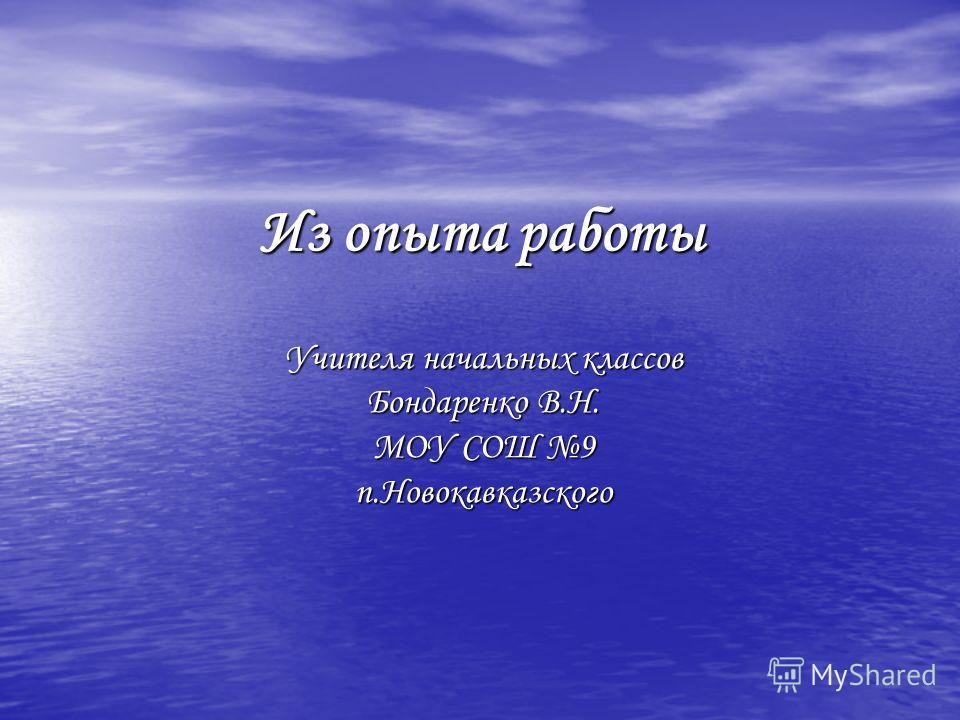 Из опыта работы Учителя начальных классов Бондаренко В.Н. МОУ СОШ 9 п.Новокавказского