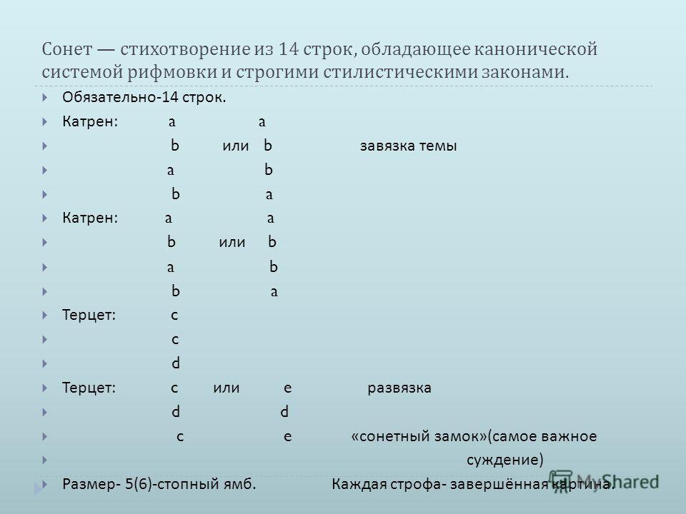 Сонет стихотворение из 14 строк, обладающее канонической системой рифмовки и строгими стилистическими законами. Обязательно -14 строк. Катрен : a a b или b завязка темы a b b a Катрен : a a b или b a b b a Терцет : c c d Терцет : c или e развязка d d