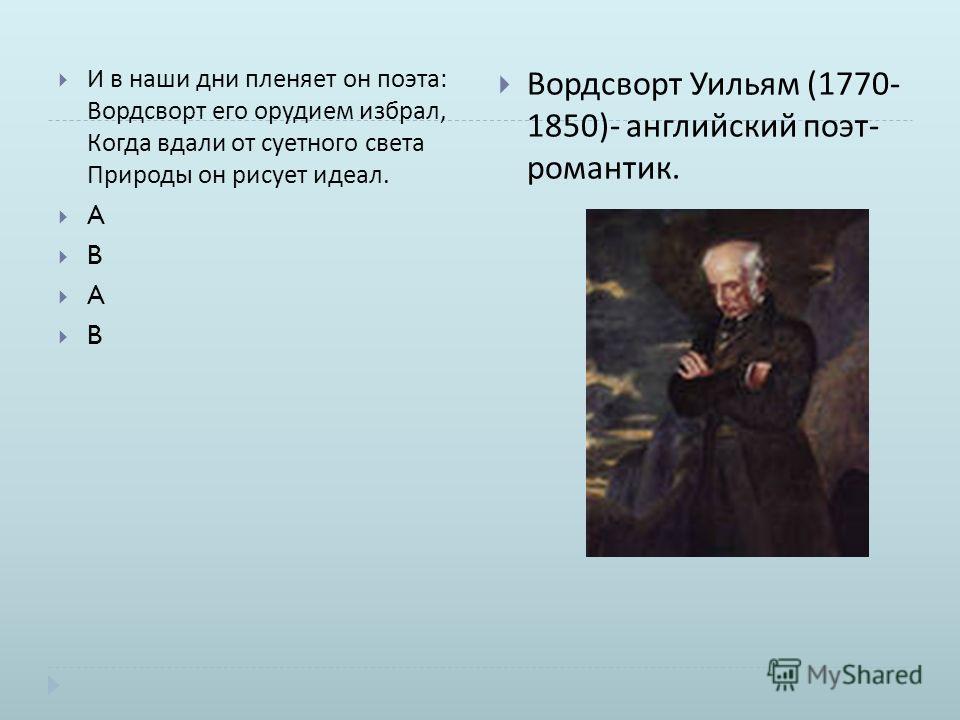 И в наши дни пленяет он поэта : Вордсворт его орудием избрал, Когда вдали от суетного света Природы он рисует идеал. A B A B Вордсворт Уильям (1770- 1850)- английский поэт - романтик.