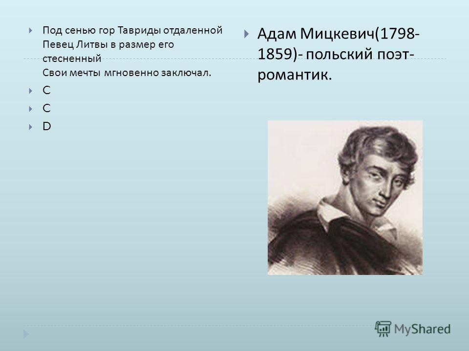 Под сенью гор Тавриды отдаленной Певец Литвы в размер его стесненный Свои мечты мгновенно заключал. C D Адам Мицкевич (1798- 1859)- польский поэт - романтик.