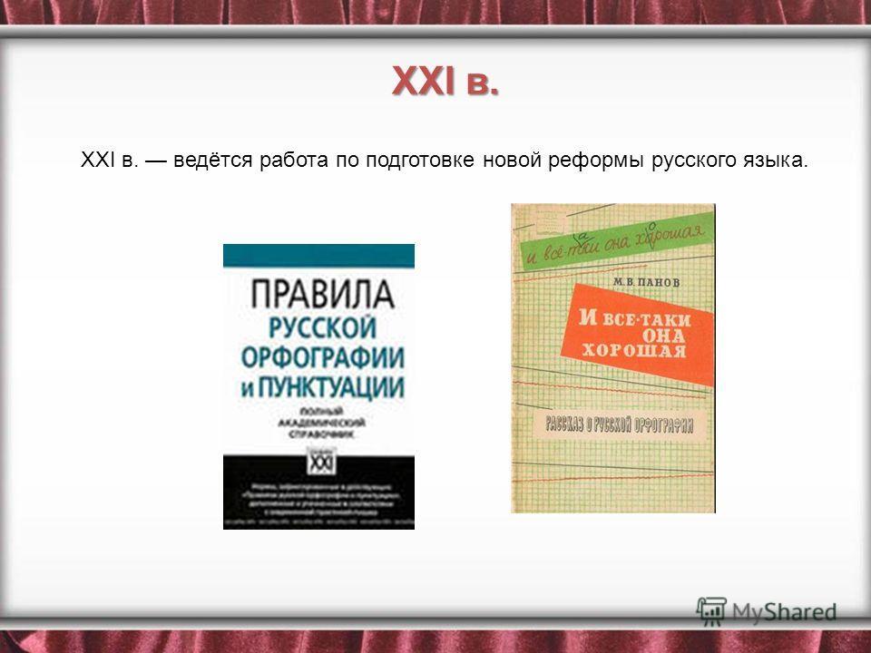 XXI в. ведётся работа по подготовке новой реформы русского языка. XXI в.