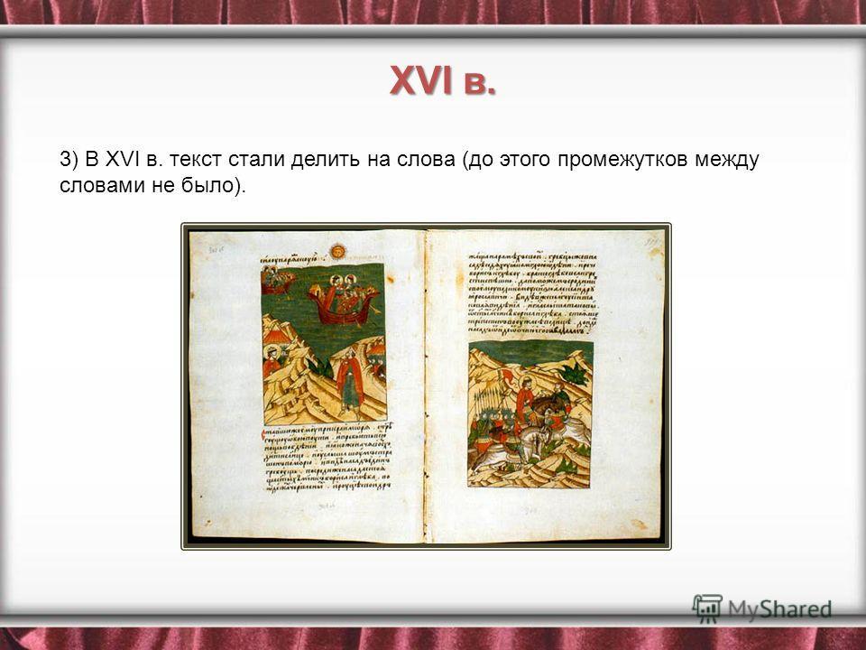 3) В XVI в. текст стали делить на слова (до этого промежутков между словами не было). XVI в.