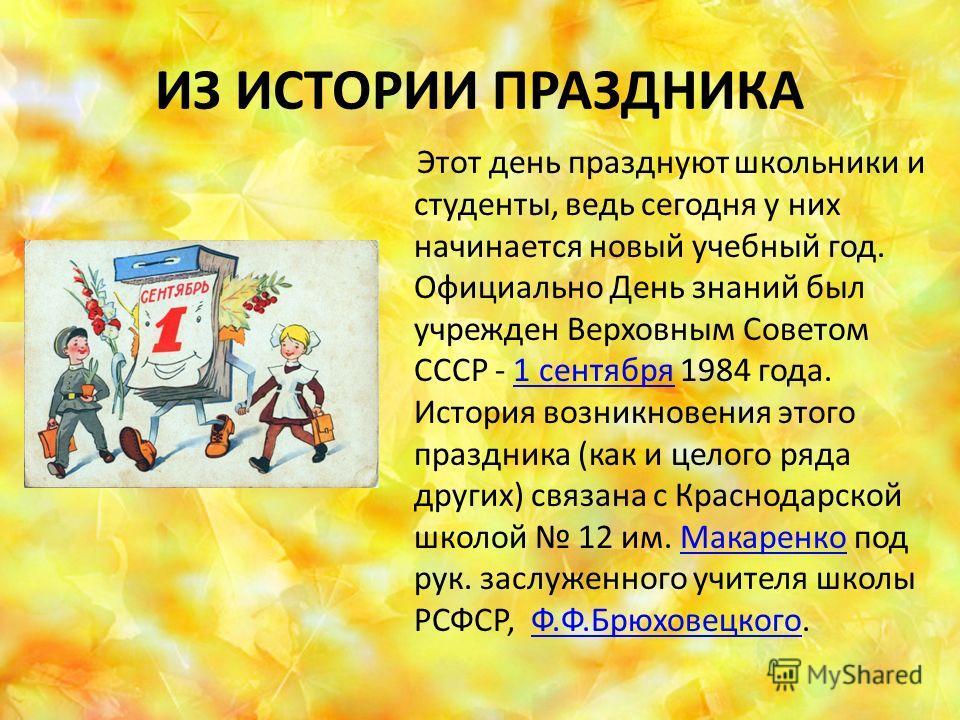 ИЗ ИСТОРИИ ПРАЗДНИКА Этот день празднуют школьники и студенты, ведь сегодня у них начинается новый учебный год. Официально День знаний был учрежден Верховным Советом СССР - 1 сентября 1984 года. История возникновения этого праздника (как и целого ряд