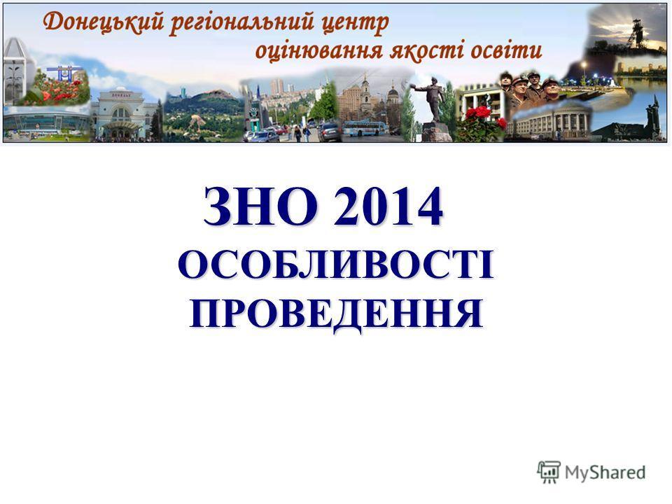ЗНО 2014 ЗНО 2014 ОСОБЛИВОСТІ ПРОВЕДЕННЯ