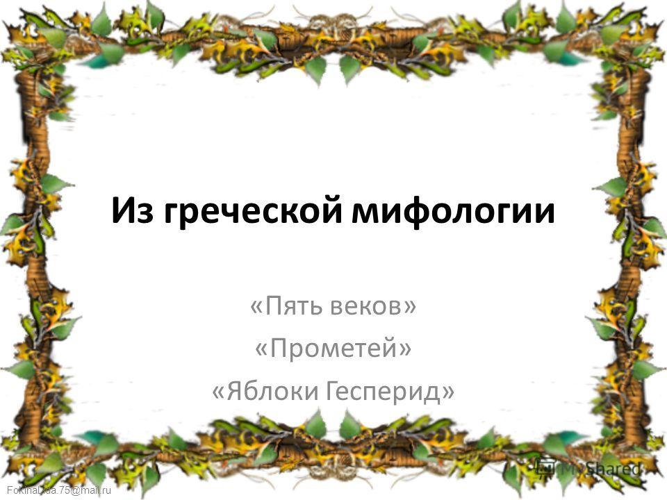 FokinaLida.75@mail.ru Из греческой мифологии «Пять веков» «Прометей» «Яблоки Гесперид»