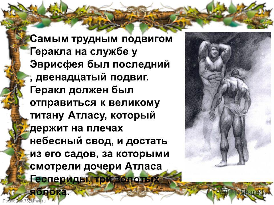 FokinaLida.75@mail.ru Самым трудным подвигом Геракла на службе у Эврисфея был последний, двенадцатый подвиг. Геракл должен был отправиться к великому титану Атласу, который держит на плечах небесный свод, и достать из его садов, за которыми смотрели