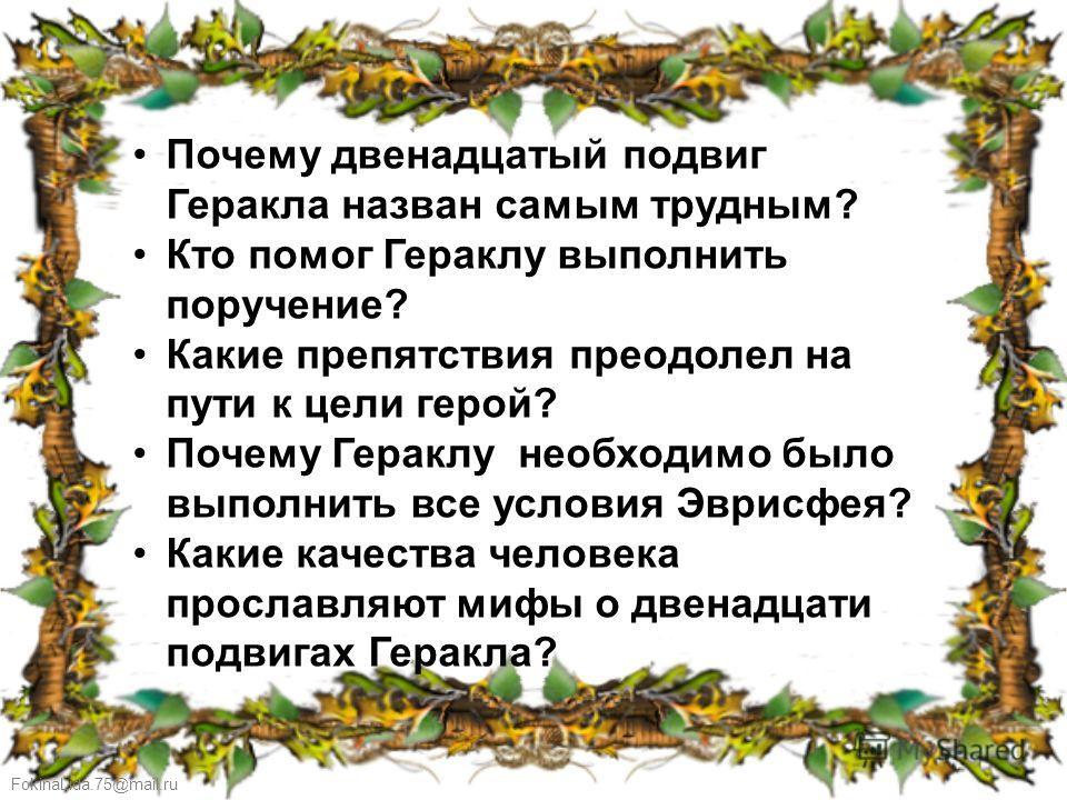 FokinaLida.75@mail.ru Почему двенадцатый подвиг Геракла назван самым трудным? Кто помог Гераклу выполнить поручение? Какие препятствия преодолел на пути к цели герой? Почему Гераклу необходимо было выполнить все условия Эврисфея? Какие качества челов