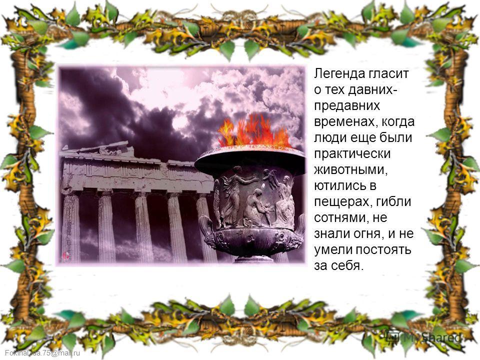 FokinaLida.75@mail.ru Легенда гласит о тех давних- предавних временах, когда люди еще были практически животными, ютились в пещерах, гибли сотнями, не знали огня, и не умели постоять за себя.