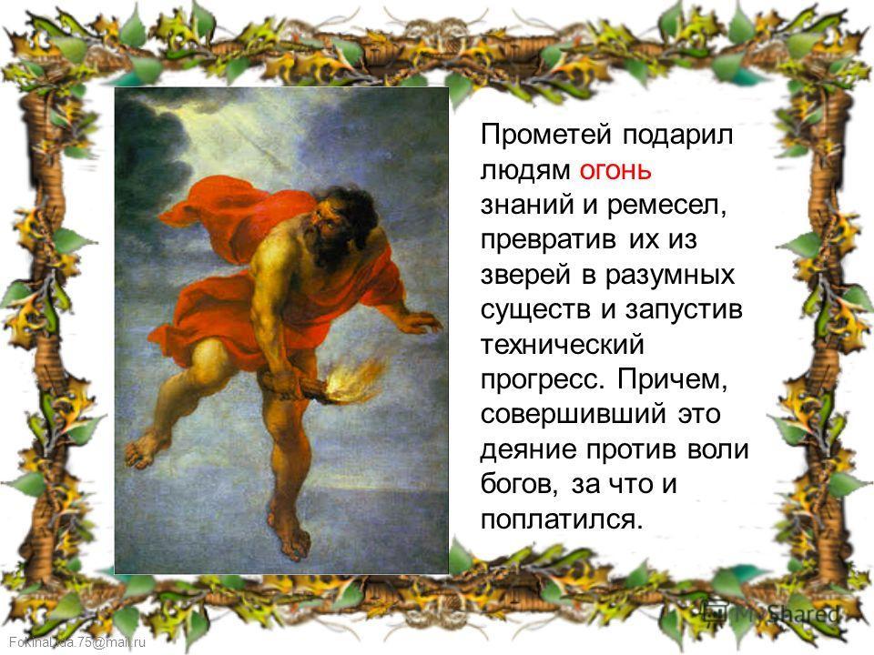 FokinaLida.75@mail.ru Прометей подарил людям огонь знаний и ремесел, превратив их из зверей в разумных существ и запустив технический прогресс. Причем, совершивший это деяние против воли богов, за что и поплатился.