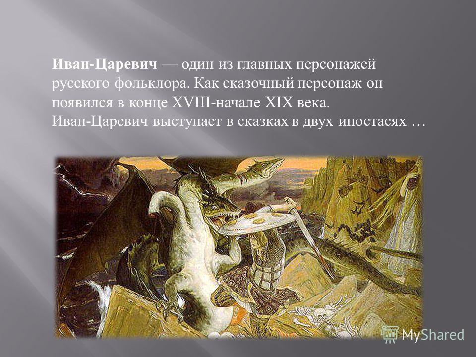 Иван-Царевич один из главных персонажей русского фольклора. Как сказочный персонаж он появился в конце XVIII-начале XIX века. Иван-Царевич выступает в сказках в двух ипостасях …
