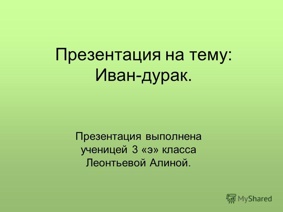 Презентация на тему: Иван-дурак. Презентация выполнена ученицей 3 «э» класса Леонтьевой Алиной.