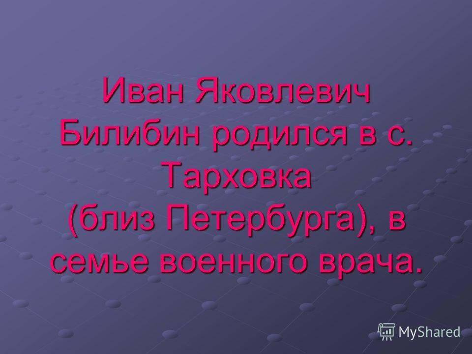 Иван Яковлевич Билибин родился в с. Тарховка (близ Петербурга), в семье военного врача.