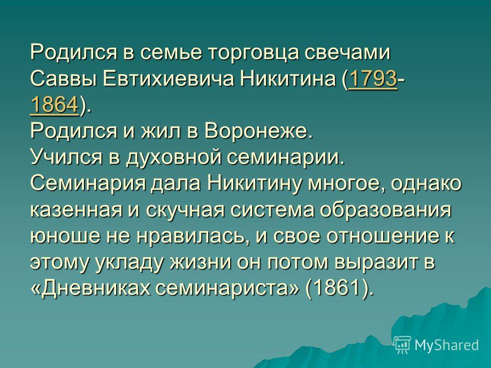 Родился в семье торговца свечами Саввы Евтихиевича Никитина (1793- 1864). Родился и жил в Воронеже. Учился в духовной семинарии. Семинария дала Никитину многое, однако казенная и скучная система образования юноше не нравилась, и свое отношение к этом