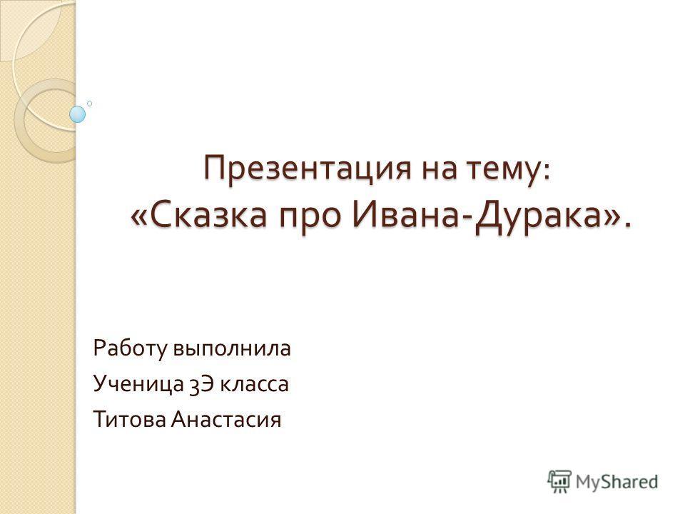 Презентация на тему : « Сказка про Ивана - Дурака ». Работу выполнила Ученица 3 Э класса Титова Анастасия