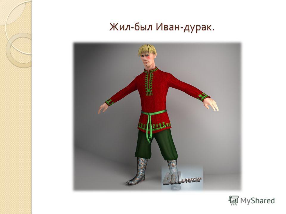 Жил - был Иван - дурак.