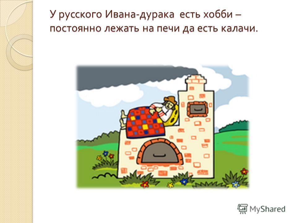 У русского Ивана - дурака есть хобби – постоянно лежать на печи да есть калачи. У русского Ивана - дурака есть хобби – постоянно лежать на печи да есть калачи.