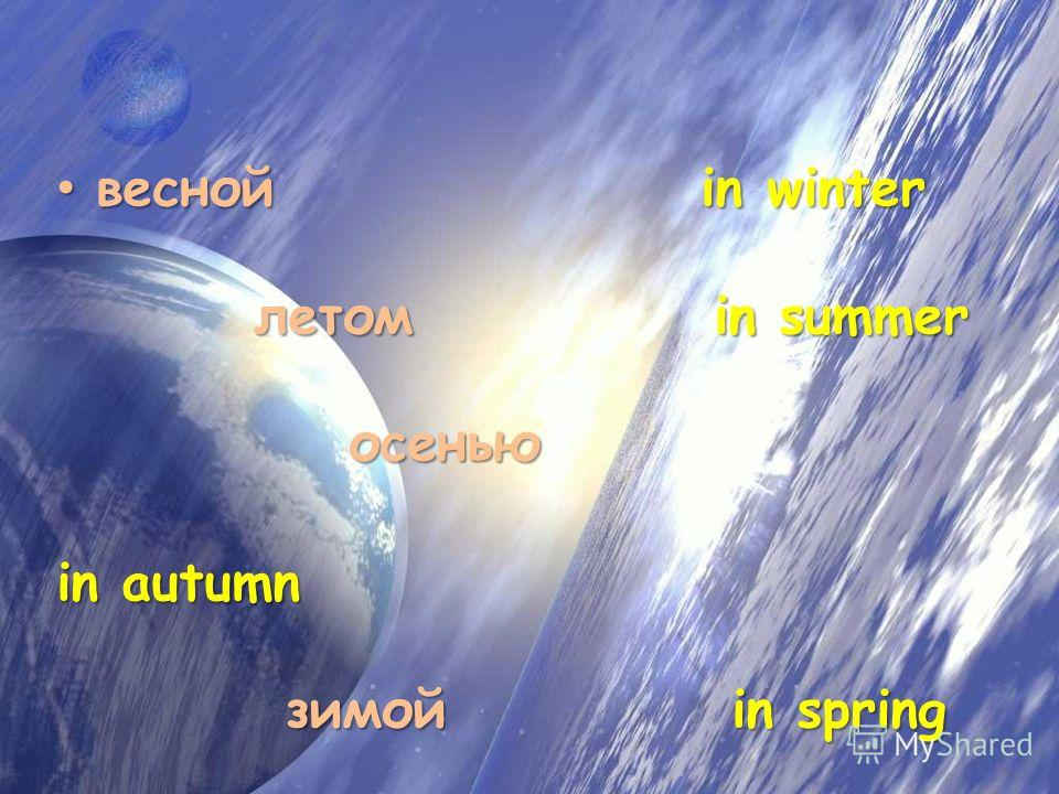 весной in winter летом in summer осенью весной in winter летом in summer осенью in autumn зимой in spring in autumn зимой in spring