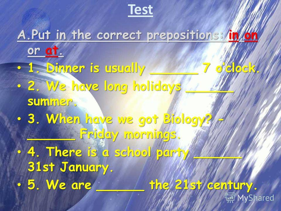 Test A.Put in the correct prepositions: in,on or at. 1. Dinner is usually ______ 7 oclock. 1. Dinner is usually ______ 7 oclock. 2. We have long holidays ______ summer. 2. We have long holidays ______ summer. 3. When have we got Biology? - ______ Fri