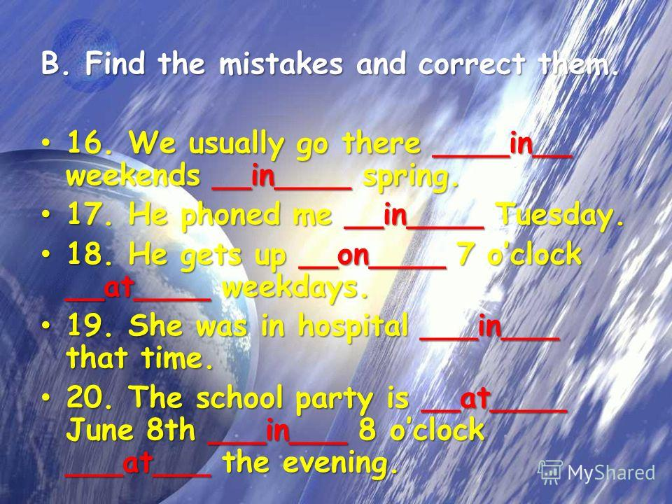 B. Find the mistakes and correct them. 16. We usually go there ____in__ weekends __in____ spring. 16. We usually go there ____in__ weekends __in____ spring. 17. He phoned me __in____ Tuesday. 17. He phoned me __in____ Tuesday. 18. He gets up __on____