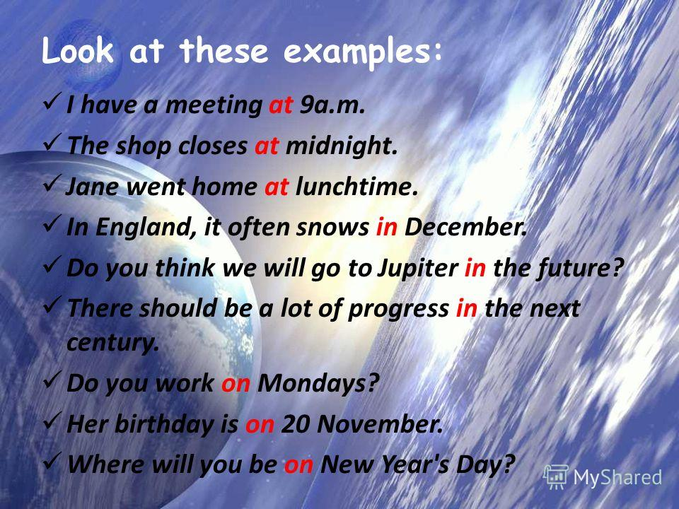 Look at these examples: I have a meeting at 9a.m. The shop closes at midnight. Jane went home at lunchtime. In England, it often snows in December. Do you think we will go to Jupiter in the future? There should be a lot of progress in the next centur