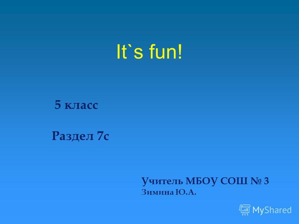 It`s fun! 5 класс Раздел 7c Учитель МБОУ СОШ 3 Зимина Ю.А.