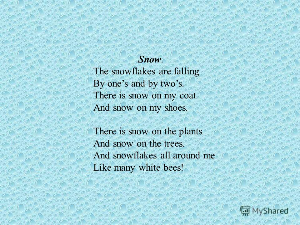 Snow. The snowflakes are falling By ones and by twos. There is snow on my coat And snow on my shoes. There is snow on the plants And snow on the trees. And snowflakes all around me Like many white bees!