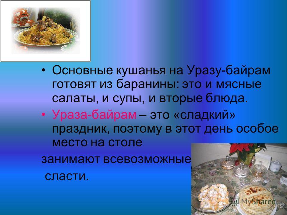 Основные кушанья на Уразу-байрам готовят из баранины: это и мясные салаты, и супы, и вторые блюда. Ураза-байрам – это «сладкий» праздник, поэтому в этот день особое место на столе занимают всевозможные сласти.