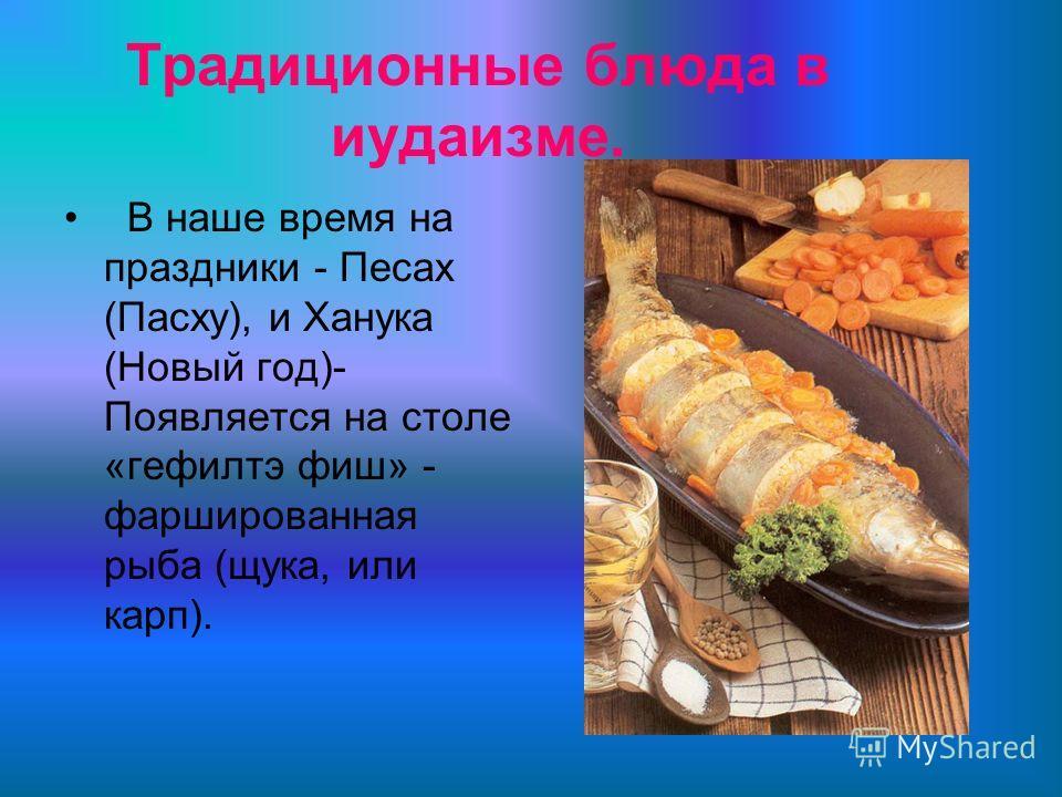Традиционные блюда в иудаизме. В наше время на праздники - Песах (Пасху), и Ханука (Новый год)- Появляется на столе «гефилтэ фиш» - фаршированная рыба (щука, или карп).