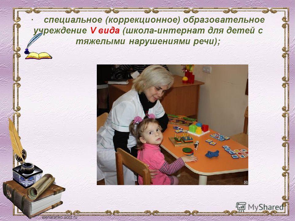 · специальное (коррекционное) образовательное учреждение V вида (школа-интернат для детей с тяжелыми нарушениями речи);