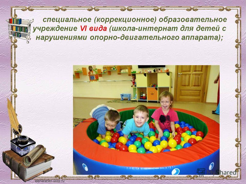· специальное (коррекционное) образовательное учреждение VI вида (школа-интернат для детей с нарушениями опорно-двигательного аппарата);