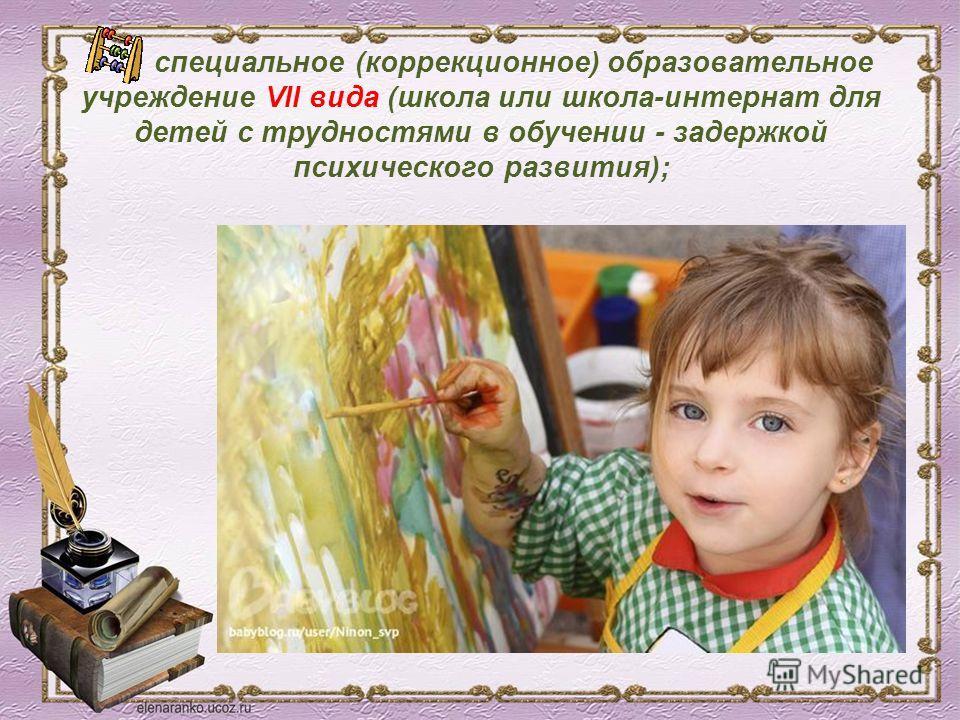 · специальное (коррекционное) образовательное учреждение VII вида (школа или школа-интернат для детей с трудностями в обучении - задержкой психического развития);