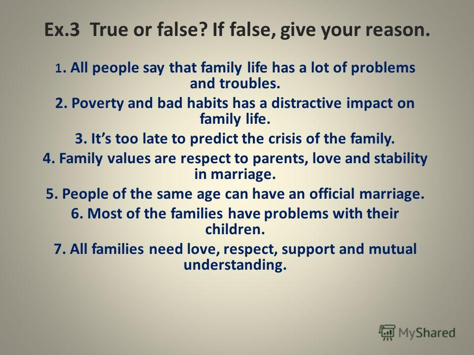 Ex.3 True or false? If false, give your reason. 1. All people say that family life has a lot of problems and troubles. 2. Poverty and bad habits has a distractive impact on family life. 3. Its too late to predict the crisis of the family. 4. Family v