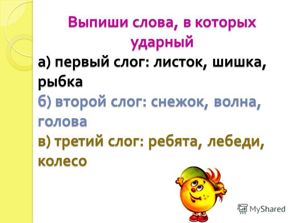 Выпиши слова, в которых ударный а ) первый слог : листок, шишка, рыбка б ) второй слог : снежок, волна, голова в ) третий слог : ребята, лебеди, колесо