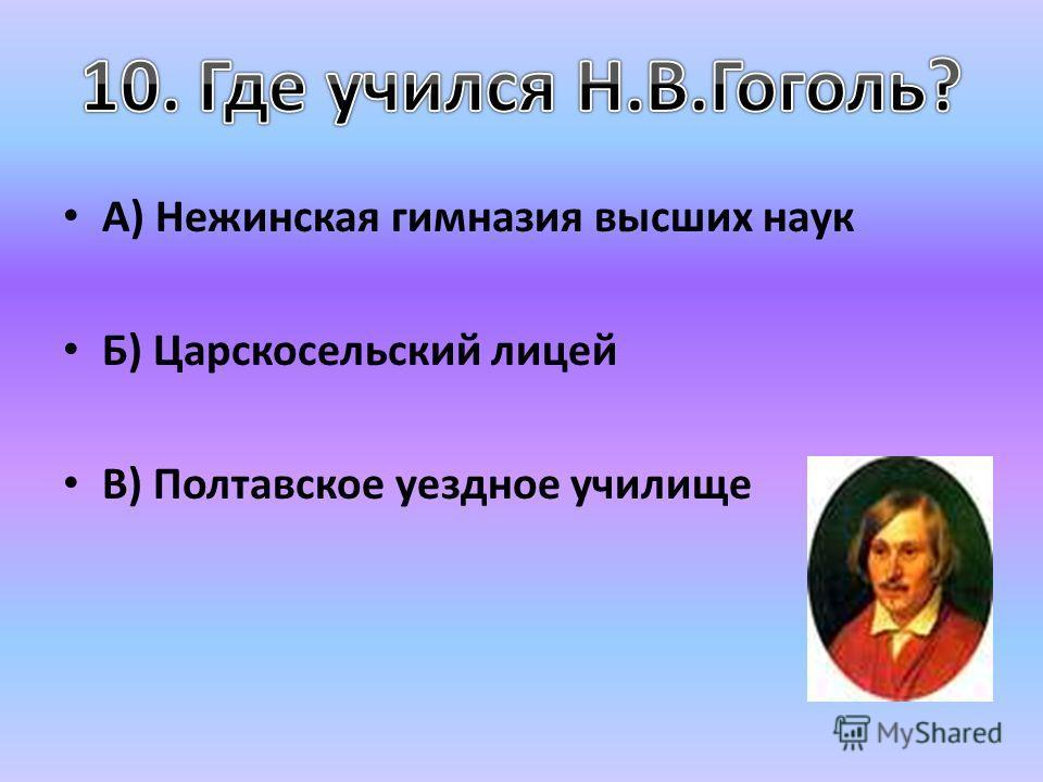 А) Нежинская гимназия высших наук Б) Царскосельский лицей В) Полтавское уездное училище